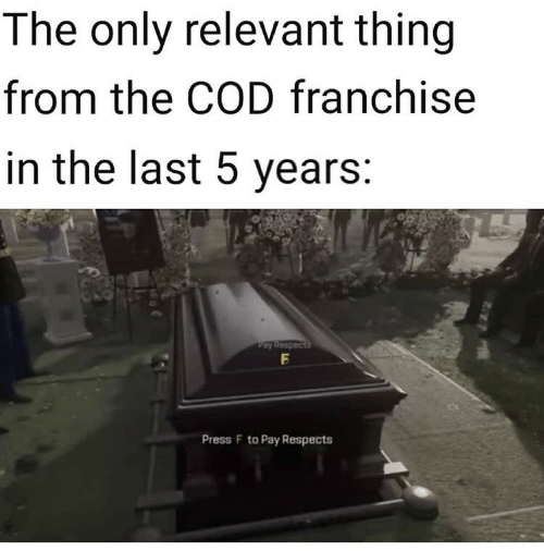 press f to pay respects: The only relevant thing  from the COD franchise  in the last 5 years:  Pay Respects  Press F to Pay Respects