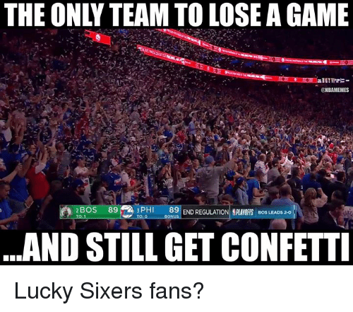 Sixers: THE ONLY TEAM TO LOSE A GAME  ONBAMEMES  BOS 89  89 END REGULATION,PLAYOFFS  BOS LEADS 2-0  ..AND STILL GET CONFETTI Lucky Sixers fans?