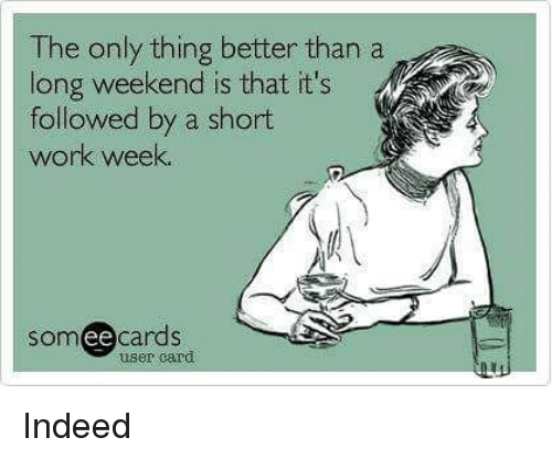 Short Work Week: The only thing better than a  long weekend is that it's  followed by a short  work week.  somee cards  user card Indeed
