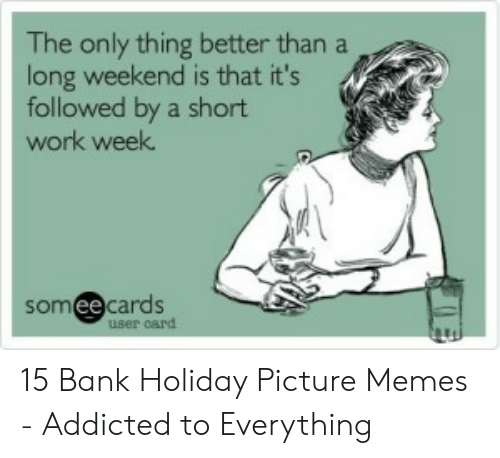 Short Work Week: The only thing better than a  long weekend is that it's  followed by a short  work week  someecards  ее  card 15 Bank Holiday Picture Memes - Addicted to Everything