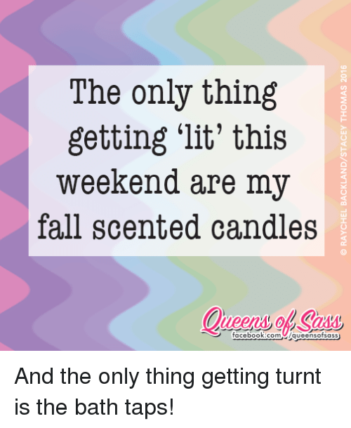 get turnt: The only thing  getting lit' this  weekend are my  fall scented candles  facebook.com VIqueensofsass And the only thing getting turnt is the bath taps!
