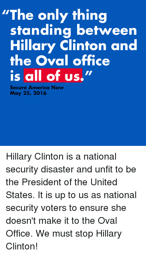 """oval office: """"The only thing  standing between  Hillary Clinton and  the Oval office  is all of us.""""  Secure America Now  May 25, 2016 Hillary Clinton is a national security disaster and unfit to be the President of the United States. It is up to us as national security voters to ensure she doesn't make it to the Oval Office. We must stop Hillary Clinton!"""