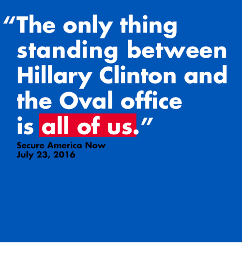 """oval office: """"The only thing  standing between  Hillary Clinton and  the Oval office  is all of us.""""  Secure America Now  July 23, 2016"""