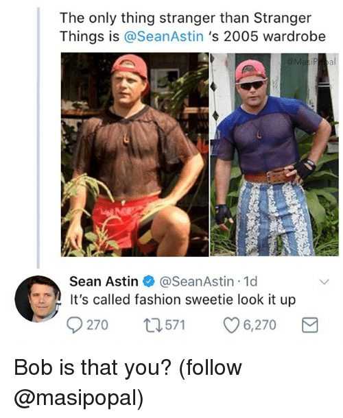 Fashion, Funny, and Sean Astin: The only thing stranger than Stranger  Things is @SeanAstin 's 2005 wardrobe  Sean Astin @SeanAstin 1d  It's called fashion sweetie look it up  270 t571 6,270 Bob is that you? (follow @masipopal)