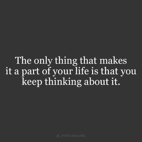 Thinking About It: The only thing that makes  it a part of your life is that you  keep thinking about it.  @_TYPELIKEAGIRL