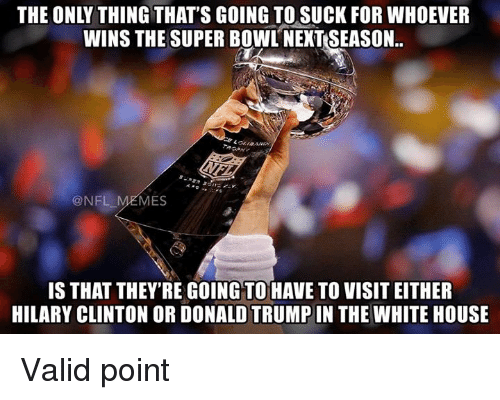 Nfl, Hilary Clinton, and Mes: THE ONLY THING THAT'S GOING TO SUCK FOR WHOEVER  WINS THE SUPER BOWL NEXTSEASON.  @NFL MES  IS THAT THEY'RE GoING TO HAVE TO VISITEITHER  HILARY CLINTON OR DONALDTRUMPIN THE WHITE HOUSE Valid point