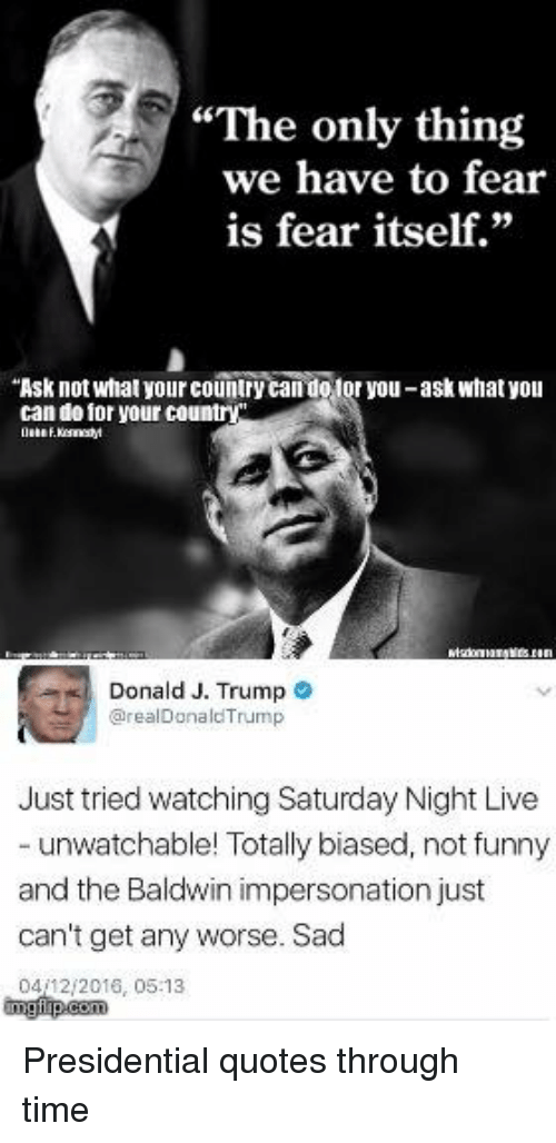 "Impersonable: ""The only thing  we have to fear  is fear itself.""  ""Ask not what yourcountry  otor you-ask what you  can do for your country  Donald J. Trump  arealDonald Trump  Just tried watching Saturday Night Live  unwatchable! Totally biased, not funny  and the Baldwin impersonation just  can't get any worse. Sad  0412 2016, 05:13 Presidential quotes through time"