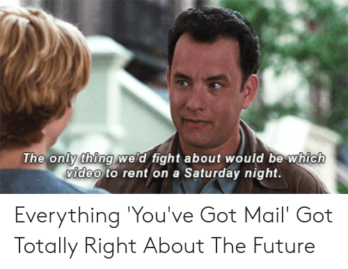 You Ve Got Mail Meme: The only thing we'd fight about would be which  video to rent on a Saturday night. Everything 'You've Got Mail' Got Totally Right About The Future