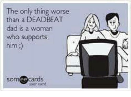 deadbeat dad: The only thing worse  than a DEADBEAT  dad is a  who supports  him  om cards