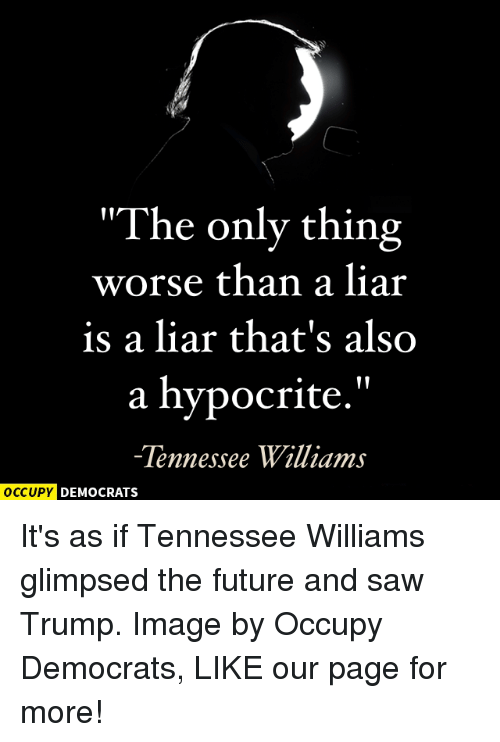 """Memes, Hypocrite, and Tennessee: """"The only thing  worse than a liar  is a liar that's also  a hypocrite.""""  Tennessee Williams  OCCUPY DEMOCRATS It's as if Tennessee Williams glimpsed the future and saw Trump.  Image by Occupy Democrats, LIKE our page for more!"""