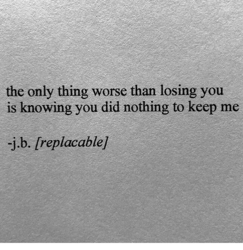 the-only-thing: the only thing worse than losing you  is knowing you did nothing to keep me  -j.b. [replacable]