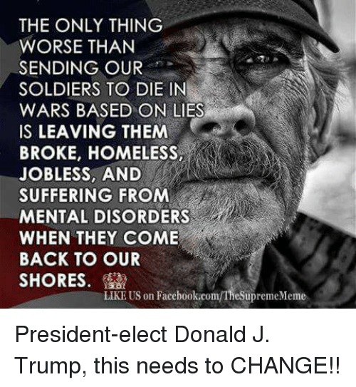 mental disorders: THE ONLY THING  WORSE THAN  SENDING OUR  SOLDIERS TO DIE IN  WARS BASED ON LIES  IS LEAVING THEM  BROKE, HOMELESS,  JOBLESS AND  SUFFERING FROM  MENTAL DISORDERS  WHEN THEY COME  BACK TO OUR  SHORES  LIKE US on Facebook.com/TheSupremeMeme President-elect Donald J. Trump, this needs to CHANGE!!
