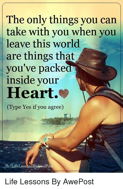 Memes, 🤖, and Yes: The only things you can  take with you when you  leave this world  are things that  you've packe  inside your  Heart.  (Type Yes if you agree)  fb/Life LessonsByAwePost Life Lessons By AwePost