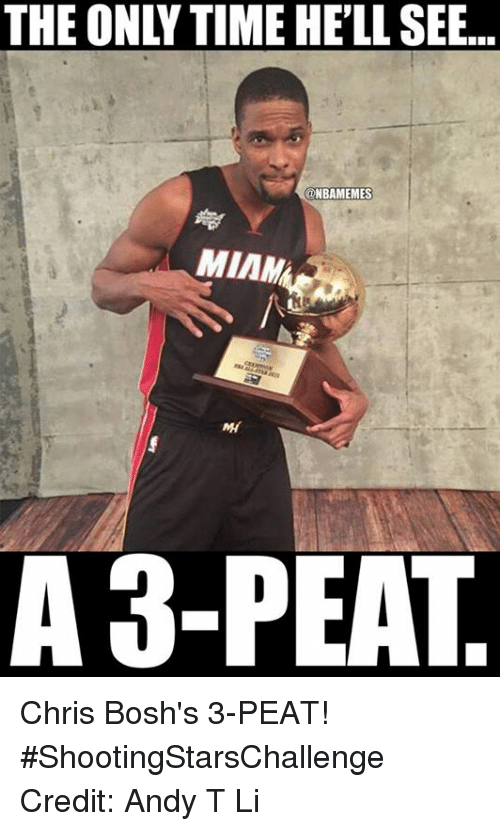 3 peat: THE ONLY TIME HELL SEE...  ONBAMEMES  MIMM  A 3-PEAT Chris Bosh's 3-PEAT! #ShootingStarsChallenge Credit: Andy T Li