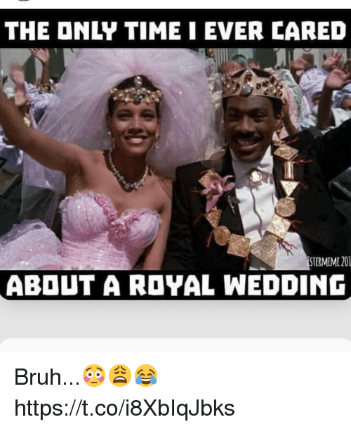 Bruh, Ever, and Royal: THE ONLY TIMEI EVER CARED  STERMEME 20  ABOUT A ROYAL WEDDINC Bruh...😳😩😂 https://t.co/i8XbIqJbks