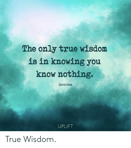 Socrates: The only true wisdom  is in knowing you  know nothing.  Socrates  UPLIFT True Wisdom.
