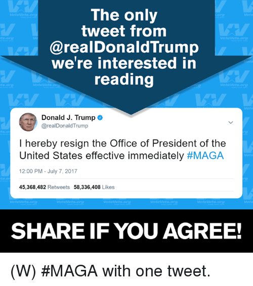 Resigne: The only  tweet from  @realDonaldTrump  we're interested in  reading  org  Donald J. Trump  @realDonaldTrump  I hereby resign the Office of President of the  United States effective immediately #MAGA  2:00 PM-July 7, 2017  45,368,482 Retweets 58,336,408 Likes  SHARE IF YOU AGREE! (W) #MAGA with one tweet.
