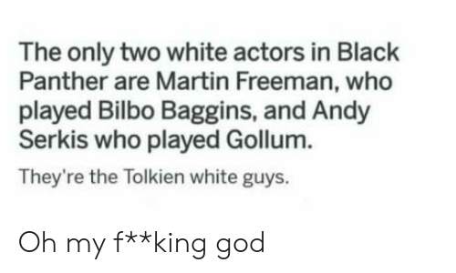 white guys: The only two white actors in Black  Panther are Martin Freeman, who  played Bilbo Baggins, and Andy  Serkis who played Gollum.  They're the Tolkien white guys. Oh my f**king god