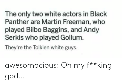 white guys: The only two white actors in Black  Panther are Martin Freeman, who  played Bilbo Baggins, and Andy  Serkis who played Gollum.  They're the Tolkien white guys. awesomacious:  Oh my f**king god…