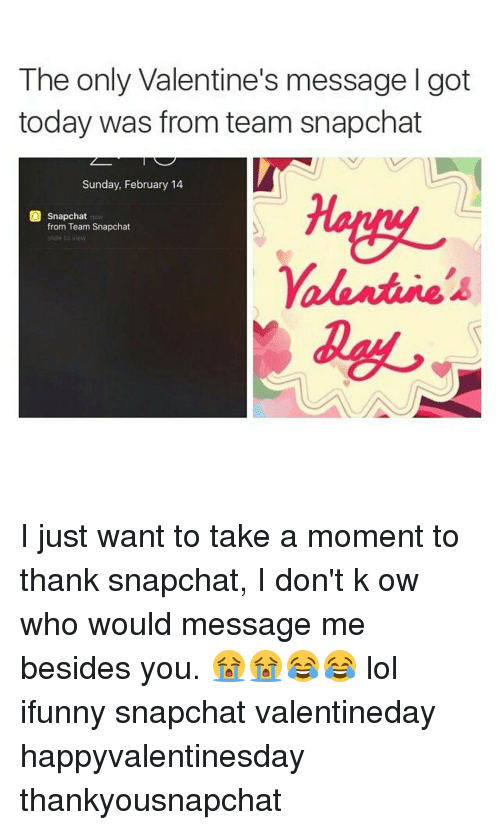 Memes, 🤖, and Ifunny: The only Valentine's message l got  today was from team snapchat  Sunday, February 14  snapchat  n  from Team Snapchat  side to view I just want to take a moment to thank snapchat, I don't k ow who would message me besides you. 😭😭😂😂 lol ifunny snapchat valentineday happyvalentinesday thankyousnapchat