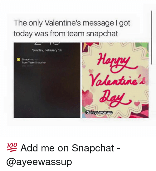 Add, Team, and Ayeewassup: The only Valentine's message lgot  today was from team snapchat  Sunday, February 14  Snapchat  from Team Snapchat  alentute's  IG Cayeewassup 💯 Add me on Snapchat - @ayeewassup