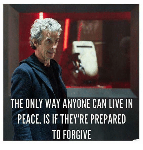 Memes, Live, and Peace: THE ONLY WAY ANYONE CAN LIVE IN  PEACE, IS IF THEY'RE PREPARED  TO FORGIVE