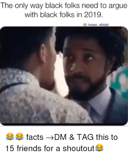 black folks: The only way black folks need to argue  with black folks in 2019.  IG: kosan afolabi 😂😂 facts →DM & TAG this to 15 friends for a shoutout😂
