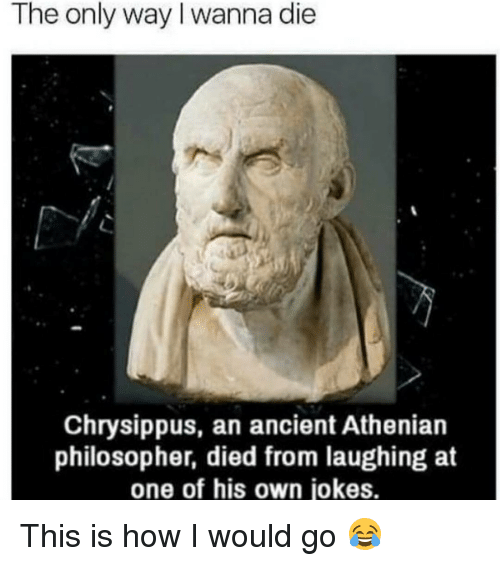 Philosophically: The only way I wanna die  Chrysippus, an ancient Athenian  philosopher, died from laughing at  one of his own jokes. This is how I would go 😂