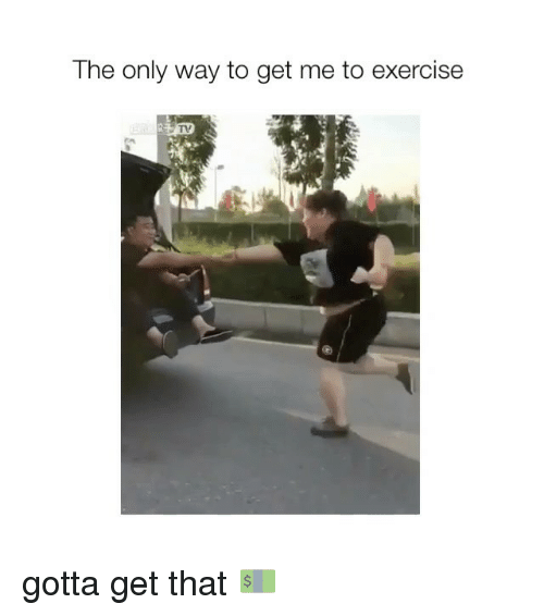Exercise, Girl Memes, and Get: The only way to get me to exercise gotta get that 💵
