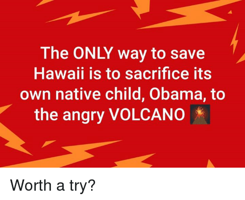 Memes, Obama, and Hawaii: The ONLY way to save  Hawaii is to sacrifice its  own native child, Obama, to  the angry VOLCANO Worth a try?