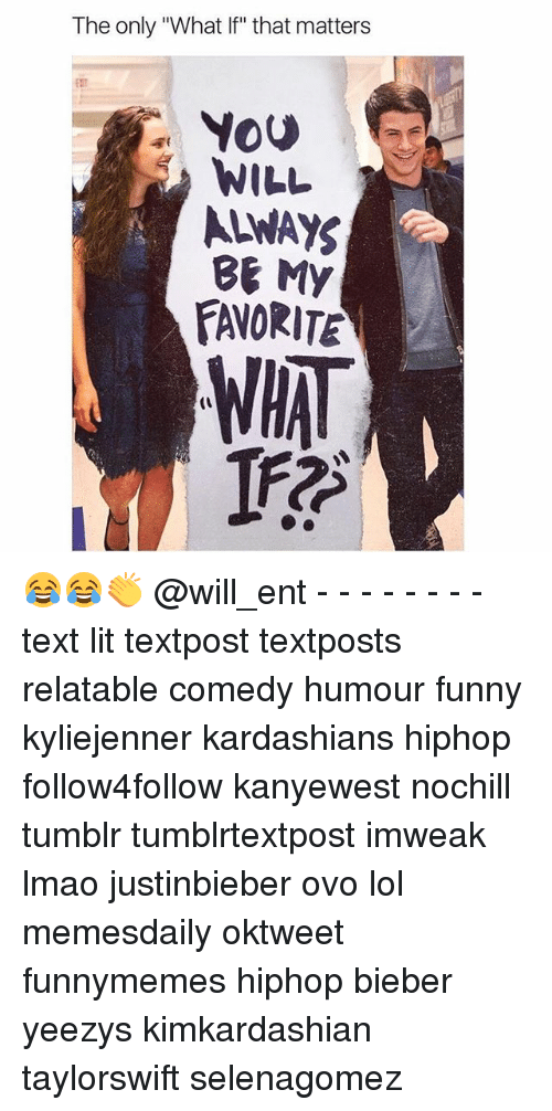 """Funny, Kardashians, and Lit: The only """"What If"""" that matters  You  WILL  ALWAYS  BE My  FATORITEN  WHAT 😂😂👏 @will_ent - - - - - - - - text lit textpost textposts relatable comedy humour funny kyliejenner kardashians hiphop follow4follow kanyewest nochill tumblr tumblrtextpost imweak lmao justinbieber ovo lol memesdaily oktweet funnymemes hiphop bieber yeezys kimkardashian taylorswift selenagomez"""