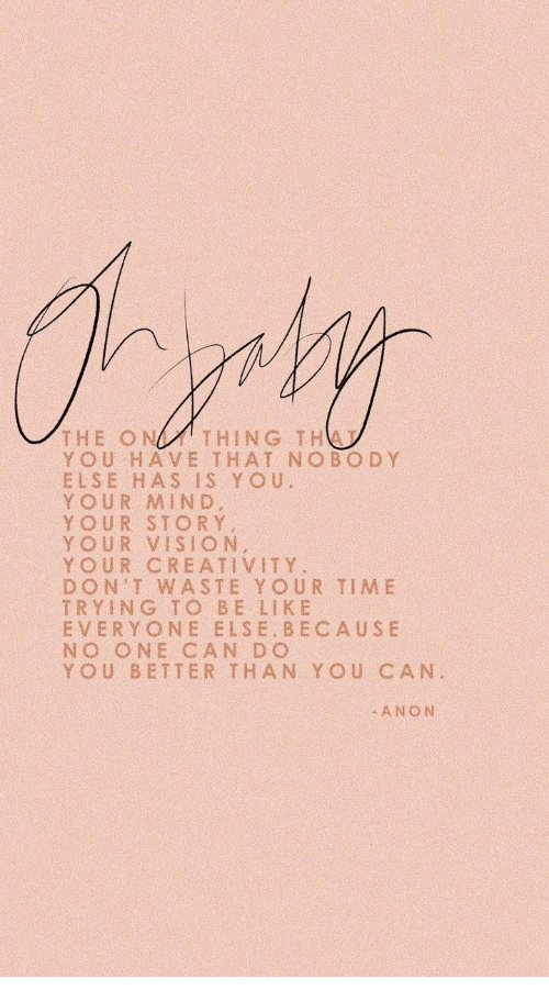 dont waste your time: THE ONTHING THA  YOU HAVE THAT NOBOD Y  ELSE HAS IS Yo u  YOUR MIND  YOUR STORY  YOUR VISION  YOUR CREATIVITY.  DON'T WASTE YOUR TIME  TRYING TO BE LIK E  EVERYONE ELSE BECAUSE  NO ONE CAN DO  YOU BETTER THAN YOU CAN  0  ANON