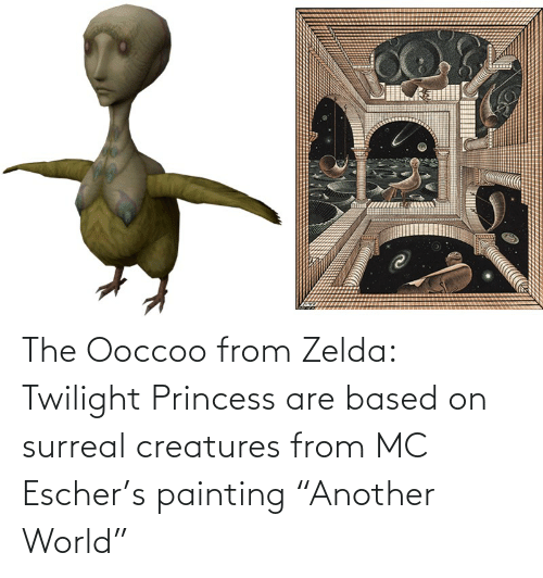 "Twilight: The Ooccoo from Zelda: Twilight Princess are based on surreal creatures from MC Escher's painting ""Another World"""