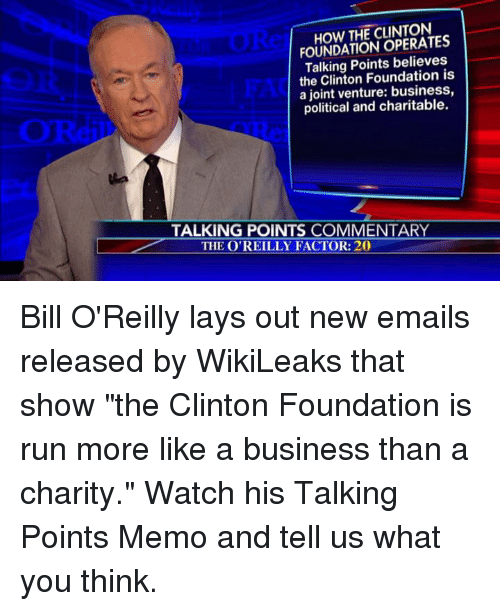 """Bill O'Reilly, Lay's, and Memes: THE OPERATES  FOUNDATION Talking Points believes  the Clinton Foundation is  a venture: business,  political and charitable.  TALKING POINTS COMMENTARY  THE O'REILLY FACTOR: 20 Bill O'Reilly lays out new emails released by WikiLeaks that show """"the Clinton Foundation is run more like a business than a charity.""""  Watch his Talking Points Memo and tell us what you think."""