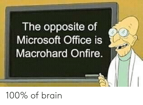Microsoft Office: The opposite of  Microsoft Office is  Macrohard Onfire. 100% of brain