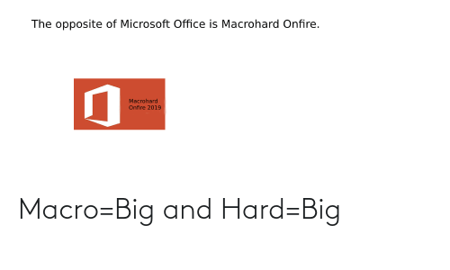 Microsoft Office: The opposite of Microsoft Office is Macrohard Onfire.  Macrohard  Onfire 2019 Macro=Big and Hard=Big