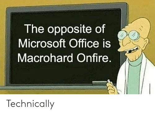 Microsoft: The opposite of  Microsoft Office is  Macrohard Onfire. Technically