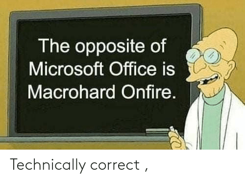 Microsoft: The opposite of  Microsoft Office is  Macrohard Onfire. Technically correct ,