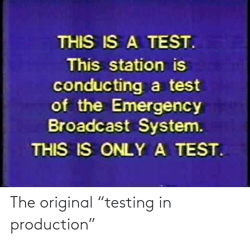 "the original: The original ""testing in production"""