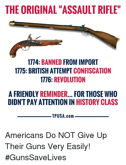 "assault rifle: THE ORIGINAL ""ASSAULT RIFLE""  1774: BANNED FROM IMPORT  1775: BRITISH ATTEMPT CONFISCATION  1776: REVOLUTION  A FRIENDLY REMINDER... FOR THOSE WHO  DIDNT PAY ATTENTION IN HISTORY CLASS  TPUSA.conm Americans Do NOT Give Up Their Guns Very Easily! #GunsSaveLives"