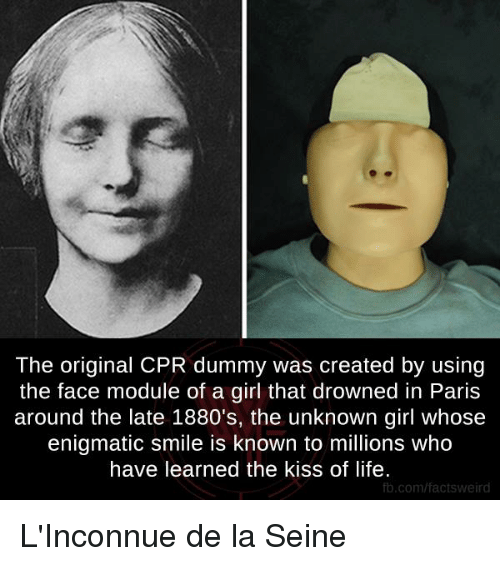Cpr Dummy: The original CPR dummy was created by using  the face module of a girl that drowned in Paris  around the late 1880's, the unknown girl whose  enigmatic smile is known to millions who  have learned the kiss of life.  fb.com/facts weird L'Inconnue de la Seine