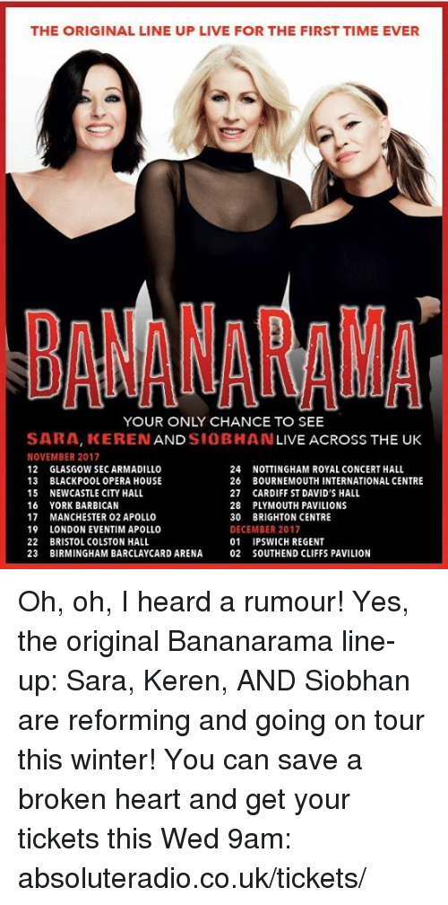 city hall: THE ORIGINAL LINE UP LIVE FOR THE FIRSTTIME EVER  BANANAMNA  YOUR ONLY CHANCE TO SEE  SARA, KEREN  AND  SIOBHAN  LIVE ACROSS THE UK  NOVEMBER 2017  24  NOTTINGHAM ROYAL CONCERT HALL  12 GLASGOW SECARMADILLO  13 BLACKPOOL OPERA HOUSE  26 BOURNEMOUTH INTERNATIONAL CENTRE  15 NEWCASTLE CITY HALL  27 CARDIFF ST DAVID'S HALL  16 YORK BARBICAN  28 PLYMOUTH PAVILIONS  17 MANCHESTER 02 APOLLO  30 BRIGHTON CENTRE  19  LONDON EVENTIM APOLLO  DECEMBER 2017  22 BRISTOL COLSTON HALL  01 IPSWICH REGENT  23 BIRMINGHAM BARCLAYCARD ARENA 02 SOUTHEND CLIFFS PAVILION Oh, oh, I heard a rumour! Yes, the original Bananarama line-up: Sara, Keren, AND Siobhan are reforming and going on tour this winter! You can save a broken heart and get your tickets this Wed 9am: absoluteradio.co.uk/tickets/