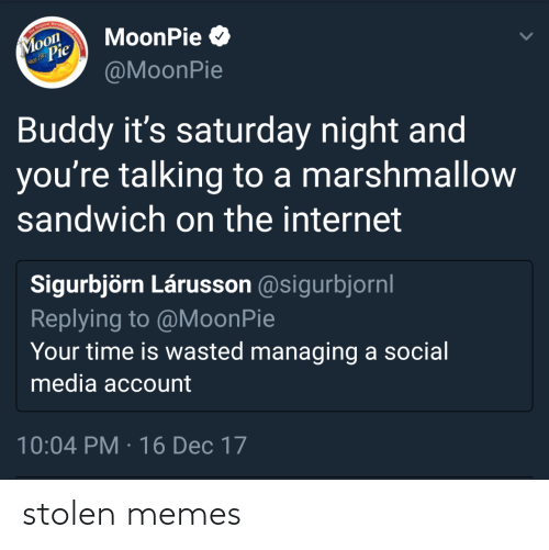 saturday night: The Original Marshma  Moon  Pie  MoonPie O  nce 1917  @MoonPie  Buddy it's saturday night and  you're talking to a marshmallow  sandwich on the internet  Sigurbjörn Lárusson @sigurbjornl  Replying to @MoonPie  Your time is wasted managing a social  media account  10:04 PM · 16 Dec 17 stolen memes