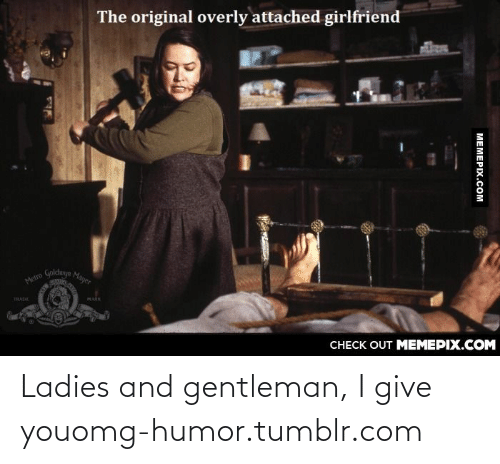 Attached Girlfriend: The original overly attached girlfriend  Metro Golduyn Mayer  THADE  MARK  CHECK OUT MEMEPIX.COM  МЕМЕРIХ.Сом Ladies and gentleman, I give youomg-humor.tumblr.com