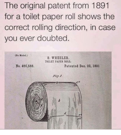 patent: The original patent from 1891  for a toilet paper roll shows the  correct rolling direction, in case  you ever doubted  (Se Motel.)  S. WHEELER.  TOILET PAPER ROLL.  No. 466,588.  Patented Deo. 22, 1891  Fig. 1