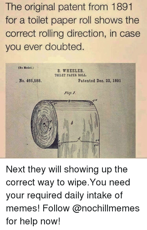 Memes, Help, and Next: The original patent from 1891  for a toilet paper roll shows the  correct rolling direction, in case  you ever doubted.  (Xo Model.)  S. WHEELER.  TOILET PAPER ROLL  No. 466,588.  Patented Deo. 22, 1891 Next they will showing up the correct way to wipe.You need your required daily intake of memes! Follow @nochillmemes​ for help now!