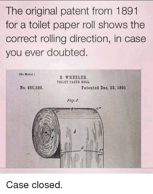 patent: The original patent from 1891  for a toilet paper roll shows the  correct rolling direction, in case  you ever doubted  (xe Model.)  S. WHEELER  TOILET PAPER ROLL.  No. 466,588.  Patented Deo. 22, 1891 Case closed.