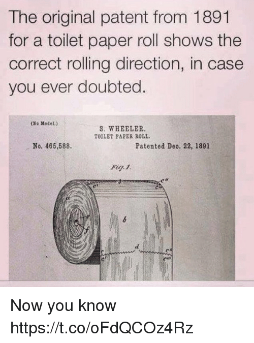 patent: The original patent from 1891  for a toilet paper roll shows the  correct rolling direction, in case  you ever doubted.  (No Model.)  S. WHEELER.  TOILET PAPES ROLL  No. 466,588.  Patented Deo. 22, 1891  絼 Now you know https://t.co/oFdQCOz4Rz