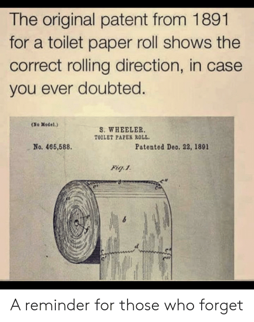 patent: The original patent from 1891  for a toilet paper roll shows the  correct rolling direction, in case  you ever doubted.  (So Model.)  S. WHEELER  TOILET PAPER ROLL  No. 466,588.  Patented Deo. 22, 1891 A reminder for those who forget