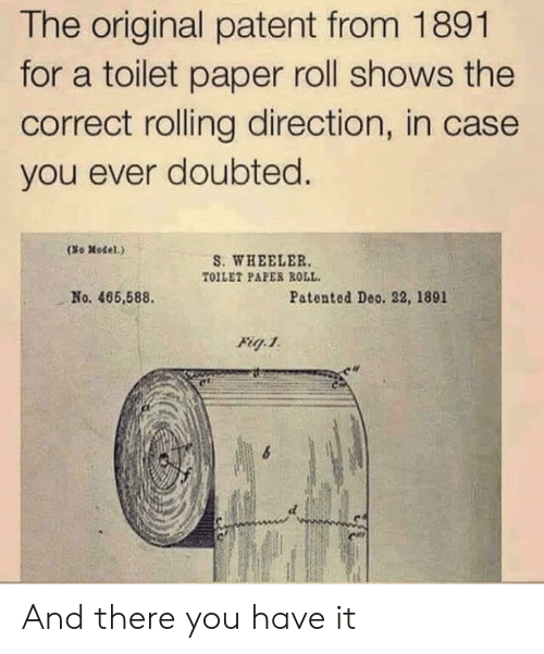 toilet-paper-roll: The original patent from 1891  for a toilet paper roll shows the  correct rolling direction, in case  you ever doubted.  (No Model.)  S. WHEELER  TOILET PAPER ROLL  No. 466,588  Patented Deo. 22, 1891  Fig 1 And there you have it